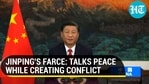JINPING'S FARCE: TALKS PEACE WHILE CREATING CONFLICT