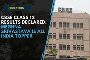 Watch: CBSE Class 12 results declared, Meghna Srivastava is the all India...