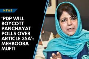 'PDP will boycott panchayat polls over Article 35A': Mehbooba Mufti