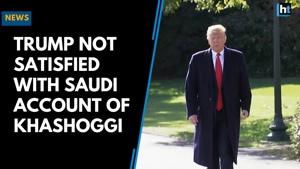 Trump not satisfied with Saudi account of Khashoggi