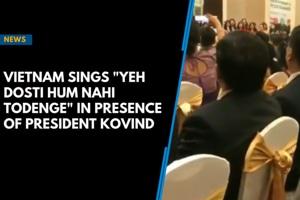 "Vietnam sings ""Yeh Dosti Hum Nahi Todenge"" in presence of President Kov..."