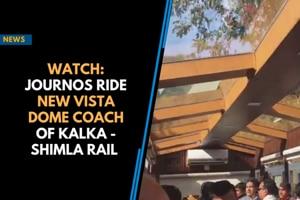 Watch: Journos ride new vista dome coach of Kalka - Shimla Rail