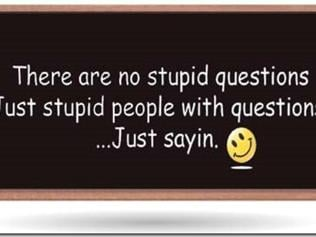 There's no such thing as a stupid question, just stupid people with questions