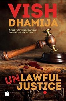 Unlawful Justice, Vish Dhamija, Rs 250, 304pp, HarperCollins