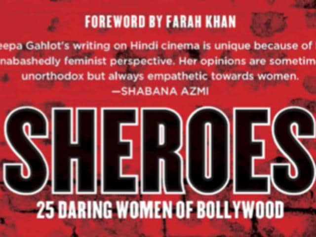 Author, columnist, editor and blogger Deepa Gahlot's book, Sheroes, covers 25 brave women of Bollywood between 1960 and 2010.