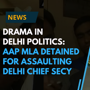Drama in Delhi politics: AAP MLA held for assaulting Delhi Chief Secy