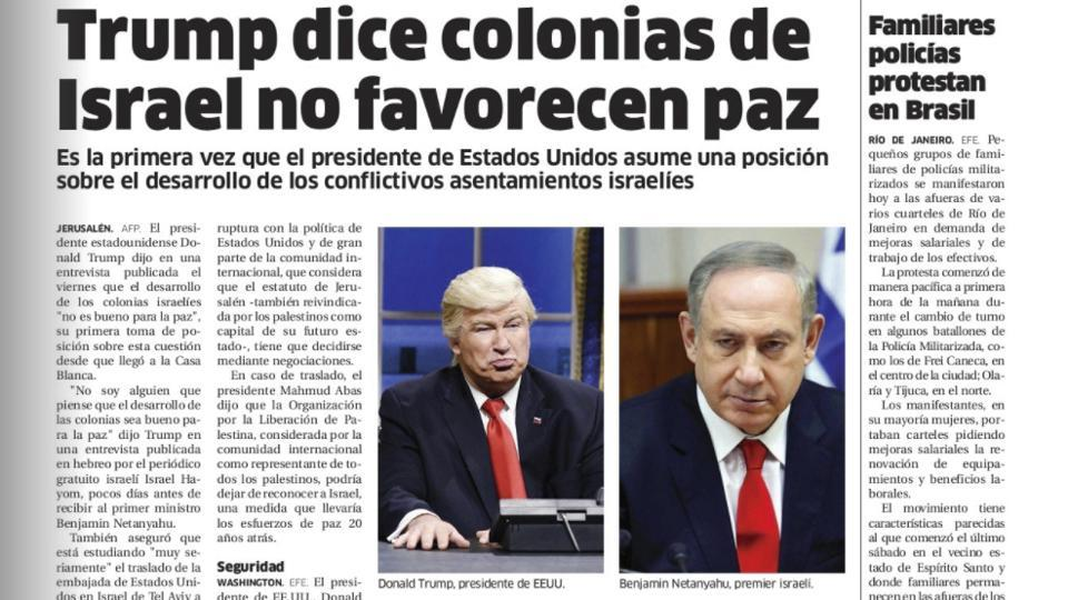"Dominican Republic's El Nacional print edition shows comedian Alec Baldwin doing his impression of President Donald Trump on ""Saturday Night Live,"" next to a photo of Israel's Prime Minister Benjamin Netanyahu on the paper's international page with the Spanish headline: ""Trump says settlements in Israel don't favor peace."