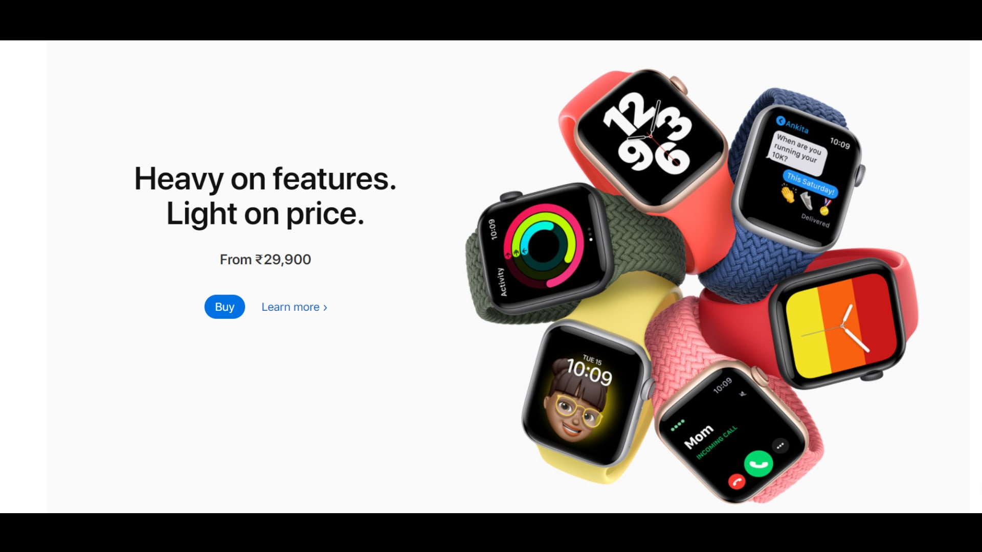 You can order both the Apple Watch 6 and the Apple Watch SE right now online along with your choice of bands and the AppleCare+ package and the wearables will be shipped to you between October 1 and October 5.